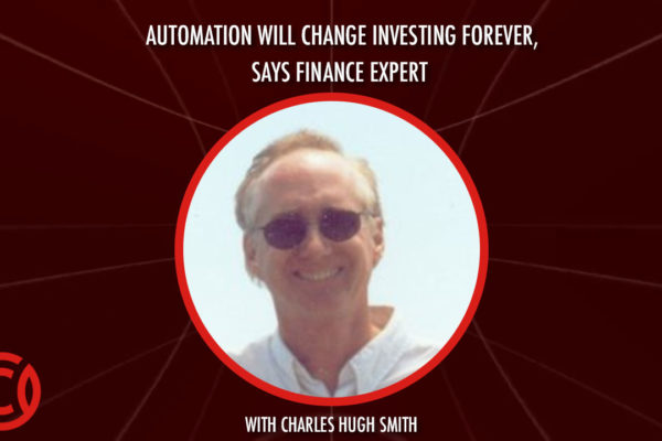 Automation Will Change Investing Forever, Says Finance Expert Charles Hugh Smith